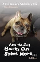 And The Dog Barks On Some More... A 21st Century Adult Fairy Tale Continued ebook by E. P. Lee