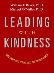 Leading with Kindness: How Good People Consistently Get Superior Results ebook by BAKER, William F., Ph.D.