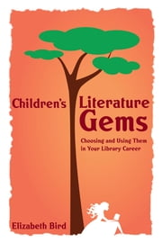 Children's Literature Gems: Choosing and Using Them in Your Library Career ebook by Elizabeth Bird