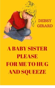 A Baby Sister Please For Me To Hug And Squeeze ebook by Debsy Girard