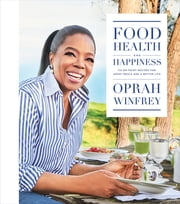 Food, Health, and Happiness - 115 On-Point Recipes for Great Meals and a Better Life ebook by Oprah Winfrey
