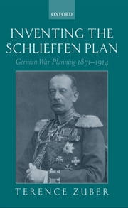 Inventing the Schlieffen Plan: German War Planning 1871-1914 ebook by Terence Zuber