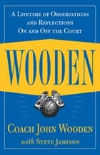 Wooden: A Lifetime of Observations and Reflections On and Off the Court - A Lifetime of Observations and Reflections On and Off the Court ebook by John Wooden