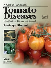 Tomato Diseases - Identification, Biology and Control: A Colour Handbook, Second Edition ebook by Dominique Blancard