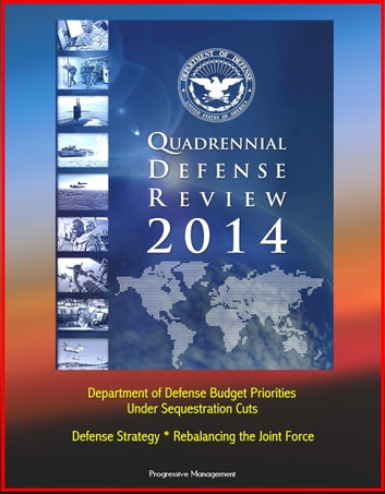 2014 Quadrennial Defense Review: Department of Defense Budget Priorities Under Sequestration Cuts, Defense Strategy, Rebalancing the Joint Force eBook by Progressive Management