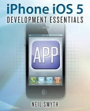 iPhone iOS 5 Development Essentials ebook by Neil Smyth