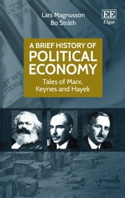 A Brief History of Political Economy - Tales of Marx, Keynes and Hayek ebook by Lars  Magnusson,Bo Stråth