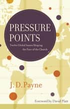 Pressure Points - Twelve Global Issues Shaping the Face of the Church ebook by J.D. Payne