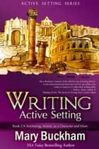 Writing Active Setting Book 3: Anchoring, Action, as a Character and More - Writing Active Setting, #3 ebook by Mary Buckham