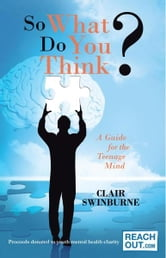 So What Do You Think? - A Guide for the Teenage Mind ebook by Clair Swinburne
