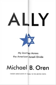 Ally - My Journey Across the American-Israeli Divide ebook by Michael B. Oren