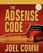 The AdSense Code - The Definitive Guide to Making Money with AdSense ebook by Joel Comm