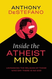 Inside the Atheist Mind - Unmasking the Religion of Those Who Say There Is No God ebook by Anthony DeStefano