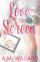 Love on the Screen ebook by A.M. Willard