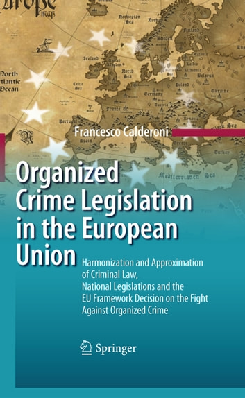 Organized Crime Legislation in the European Union - Harmonization and Approximation of Criminal Law, National Legislations and the EU Framework Decision on the Fight Against Organized Crime ebook by Francesco Calderoni