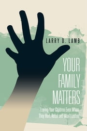 Your Family Matters - Loving Your Children Even When They Hurt, Rebel and Won't Listen! ebook by Larry D. Lamb