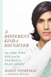 A Different Kind of Daughter - The Girl Who Hid from the Taliban in Plain Sight ebook by Maria Toorpakai, Katharine Holstein