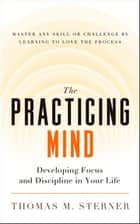 The Practicing Mind - Developing Focus and Discipline in Your Life - Master Any Skill or Challenge by Learning to Love the Process eBook by Thomas M. Sterner