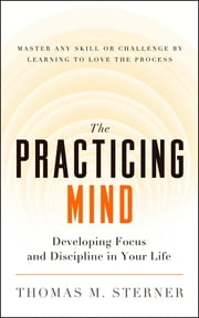 The Practicing Mind - Developing Focus and Discipline in Your Life  Master Any Skill or Challenge by Learning to Love the Process ebook by Thomas M. Sterner