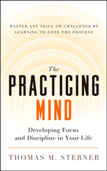The Practicing Mind - Developing Focus and Discipline in Your Life — Master Any Skill or Challenge by Learning to Love the Process ebook by Thomas M. Sterner