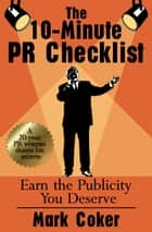 The 10-Minute PR Checklist: Earn the Publicity You Deserve ebook by Mark Coker