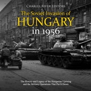 Soviet Invasion of Hungary in 1956, The: The History and Legacy of the Hungarian Uprising and the Military Operations That Put It Down audiobook by Charles River Editors