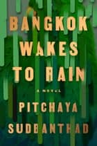 Bangkok Wakes to Rain - A Novel eBook by Pitchaya Sudbanthad
