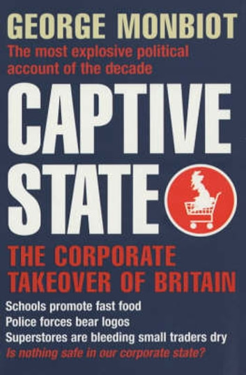 Captive State - The Corporate Takeover of Britain ebook by George Monbiot