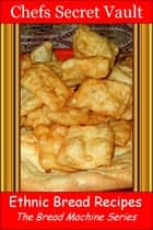 Ethnic Bread Recipes: The Bread Machine Series ebook by Chefs Secret Vault