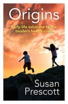 Origins - Early-life solutions to the modern health crisis ebook by Susan Prescott
