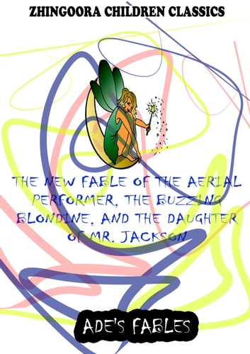 The New Fable Of The Aerial Performer, The Buzzing Blondine, And The Daughter Of Mr. Jackson ebook by George Ade