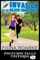 Invasion of the Alien Snatchers - A Nocturne Falls Universe Story ebook by Fiona Roarke
