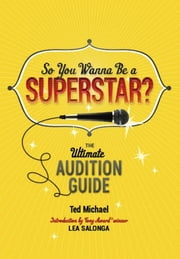 So You Wanna Be a Superstar? - The Ultimate Audition Guide ebook by Ted Michael,Lea Salonga