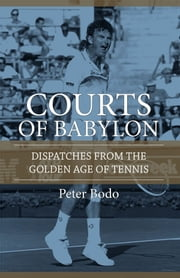The Courts of Babylon - Dispatches From The Golden Age of Tennis ebook by Peter Bodo