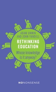 NoNonsense Rethinking Education - Whose knowledge is it anyway? ebook by Adam  Unwin,John  Yandell