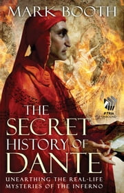 The Secret History of Dante - Unearthing the Real-Life Mysteries of the Inferno ebook by Mark Booth