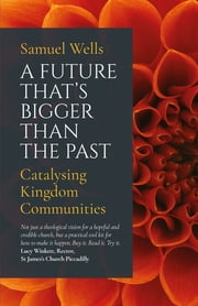 A Future That's Bigger Than The Past - Towards the renewal of the Church ebook by Wells
