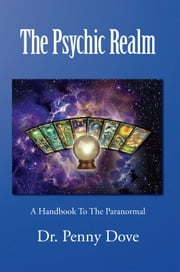 The Psychic Realm - A Handbook To The Paranormal ebook by Dr. Penny Dove
