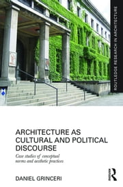 Architecture as Cultural and Political Discourse - Case studies of conceptual norms and aesthetic practices ebook by Daniel Grinceri