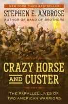 Crazy Horse and Custer - The Parallel Lives of Two American Warriors ebook by Stephen E. Ambrose