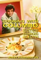 Cooking With Columbo: Suppers With The Shambling Sleuth - Episode guides and recipes from the kitchen of Peter Falk and many of his Columbo co-stars ebook by Jenny Hammerton