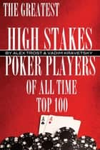 The Greatest High Stakes Poker Players of All Time: Top 100 ebook by alex trostanetskiy
