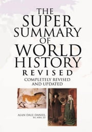 The Super Summary of World History Revised - With A Strong Emphasis On Western European And American History ebook by Alan Dale Daniel