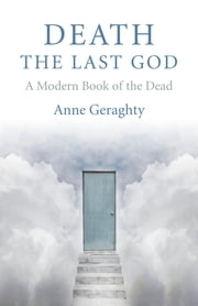 Death, the Last God - A Modern Book of the Dead ebook by Anne Geraghty