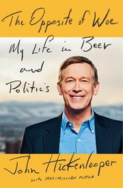 The Opposite of Woe - My Life in Beer and Politics ebook by John Hickenlooper,Maximillian Potter