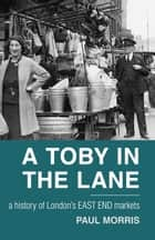 Toby in the Lane - A History of London's East End Markets ebook by Paul Morris