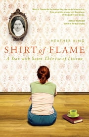 Shirt of Flame: A Year with Saint Therese of Lisieux - A Year with Saint Therese of Lisiuex ebook by Heather King