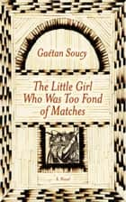 The Little Girl Who Was Too Fond of Matches: A Novel ebook by Gaetan Soucy