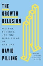 The Growth Delusion - Wealth, Poverty, and the Well-Being of Nations ebook by David Pilling