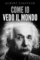 Come io vedo il mondo ebook by Albert Einstein